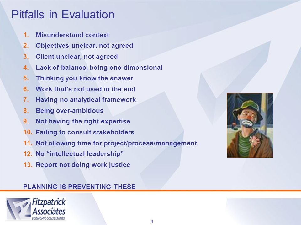 Pitfalls in Evaluation 4 1.Misunderstand context 2.Objectives unclear, not agreed 3.Client unclear, not agreed 4.Lack of balance, being one-dimensional 5.Thinking you know the answer 6.Work thats not used in the end 7.Having no analytical framework 8.Being over-ambitious 9.Not having the right expertise 10.Failing to consult stakeholders 11.Not allowing time for project/process/management 12.No intellectual leadership 13.Report not doing work justice PLANNING IS PREVENTING THESE