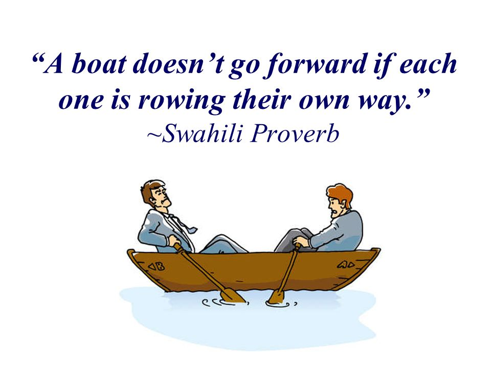 A boat doesnt go forward if each one is rowing their own way. ~Swahili Proverb