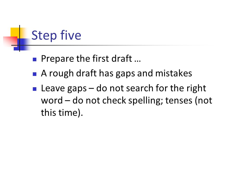Step five Prepare the first draft … A rough draft has gaps and mistakes Leave gaps – do not search for the right word – do not check spelling; tenses (not this time).