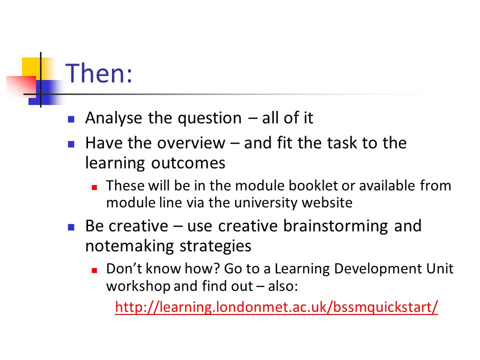 Then: Analyse the question – all of it Have the overview – and fit the task to the learning outcomes These will be in the module booklet or available from module line via the university website Be creative – use creative brainstorming and notemaking strategies Dont know how.