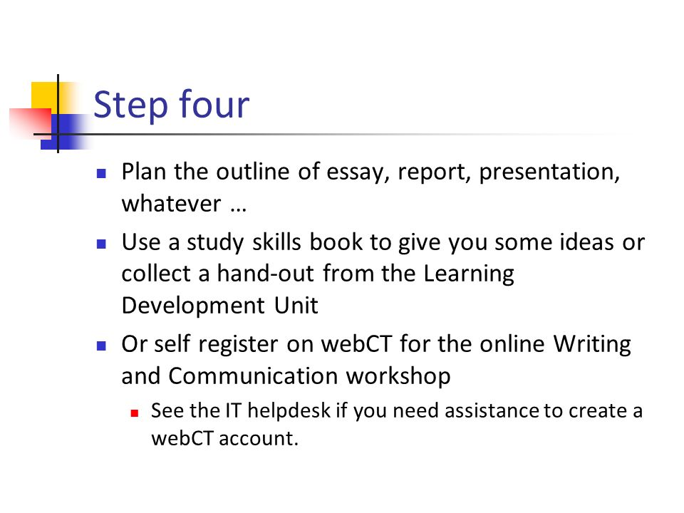 Step four Plan the outline of essay, report, presentation, whatever … Use a study skills book to give you some ideas or collect a hand-out from the Learning Development Unit Or self register on webCT for the online Writing and Communication workshop See the IT helpdesk if you need assistance to create a webCT account.