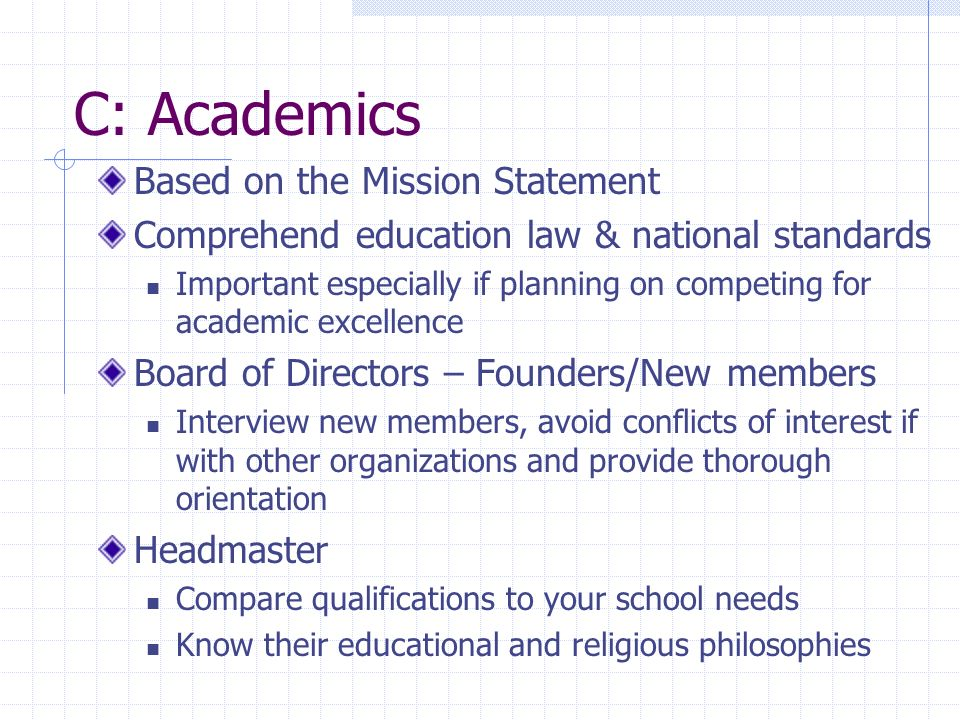 C: Academics Based on the Mission Statement Comprehend education law & national standards Important especially if planning on competing for academic excellence Board of Directors – Founders/New members Interview new members, avoid conflicts of interest if with other organizations and provide thorough orientation Headmaster Compare qualifications to your school needs Know their educational and religious philosophies