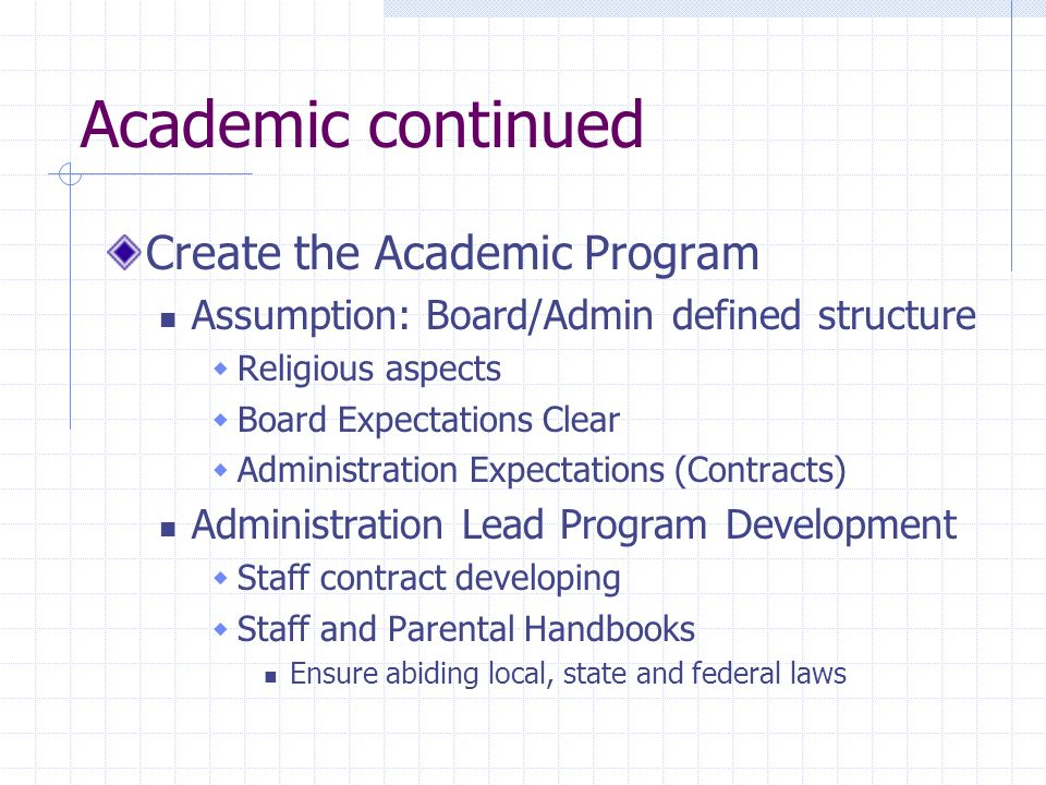 Academic continued Create the Academic Program Assumption: Board/Admin defined structure Religious aspects Board Expectations Clear Administration Expectations (Contracts) Administration Lead Program Development Staff contract developing Staff and Parental Handbooks Ensure abiding local, state and federal laws
