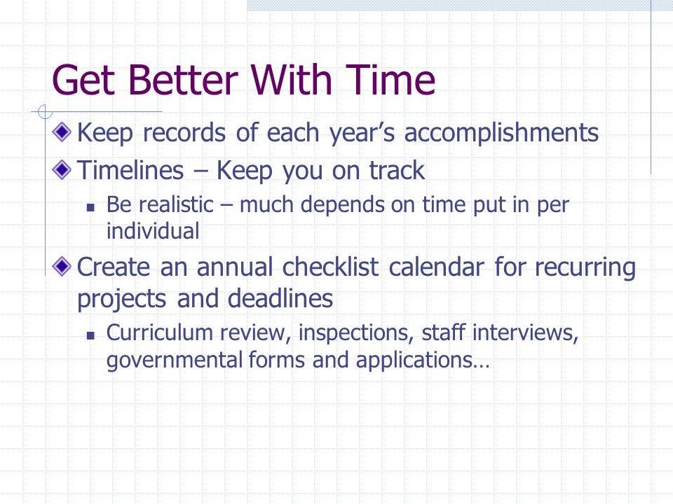 Get Better With Time Keep records of each years accomplishments Timelines – Keep you on track Be realistic – much depends on time put in per individual Create an annual checklist calendar for recurring projects and deadlines Curriculum review, inspections, staff interviews, governmental forms and applications…