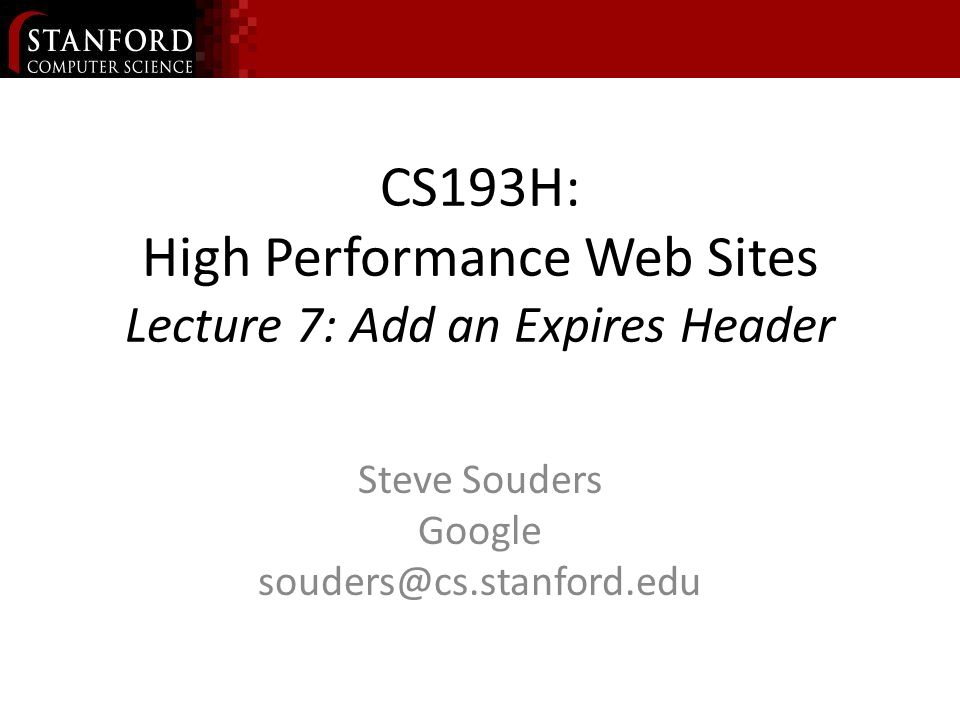 CS193H: High Performance Web Sites Lecture 7: Add an Expires Header Steve Souders Google souders@cs.stanford.edu
