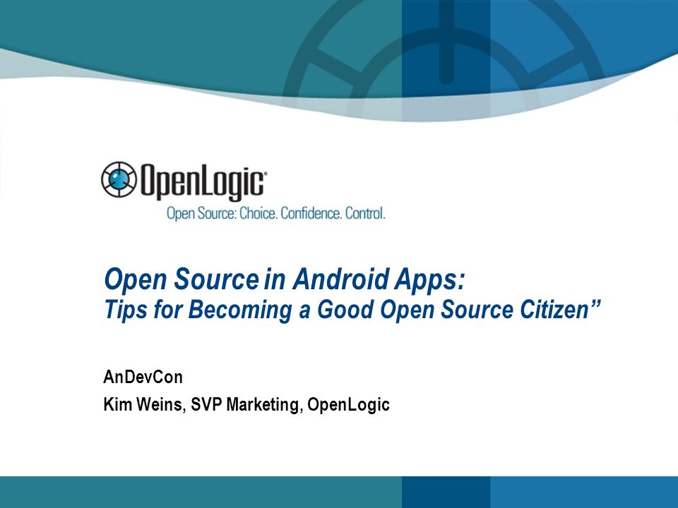 Open Source in Android Apps: Tips for Becoming a Good Open Source Citizen AnDevCon Kim Weins, SVP Marketing, OpenLogic