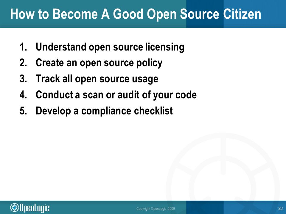 Copyright OpenLogic 2006 How to Become A Good Open Source Citizen 1.Understand open source licensing 2.Create an open source policy 3.Track all open source usage 4.Conduct a scan or audit of your code 5.Develop a compliance checklist 23