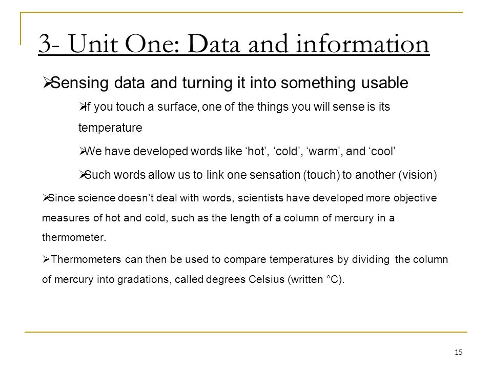 3- Unit One: Data and information Sensing data and turning it into something usable If you touch a surface, one of the things you will sense is its temperature We have developed words like hot, cold, warm, and cool Such words allow us to link one sensation (touch) to another (vision) Since science doesnt deal with words, scientists have developed more objective measures of hot and cold, such as the length of a column of mercury in a thermometer.