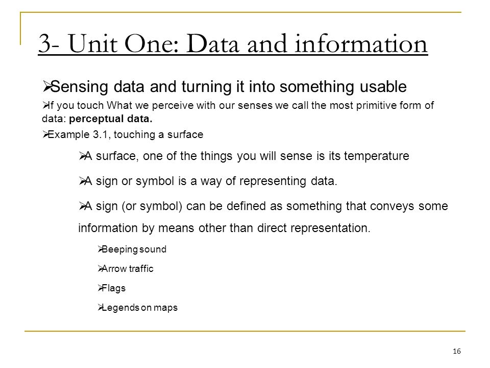 3- Unit One: Data and information Sensing data and turning it into something usable If you touch What we perceive with our senses we call the most primitive form of data: perceptual data.