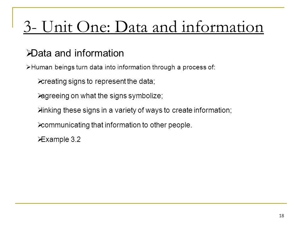 3- Unit One: Data and information Data and information Human beings turn data into information through a process of: creating signs to represent the data; agreeing on what the signs symbolize; linking these signs in a variety of ways to create information; communicating that information to other people.
