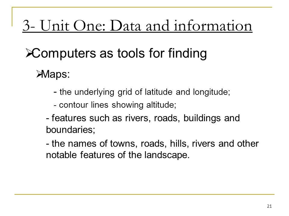 3- Unit One: Data and information Computers as tools for finding Maps: - the underlying grid of latitude and longitude; - contour lines showing altitude; - features such as rivers, roads, buildings and boundaries; - the names of towns, roads, hills, rivers and other notable features of the landscape.