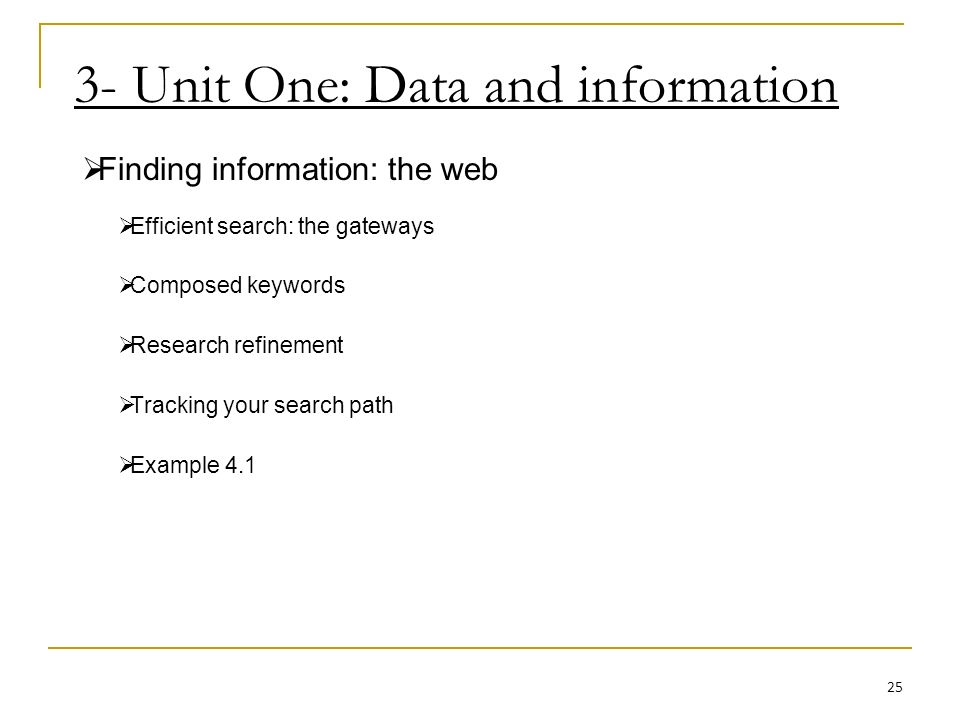 3- Unit One: Data and information Finding information: the web Efficient search: the gateways Composed keywords Research refinement Tracking your search path Example