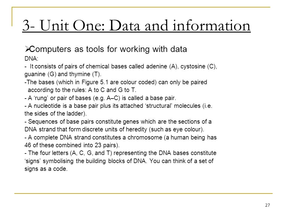 3- Unit One: Data and information Computers as tools for working with data DNA: - It consists of pairs of chemical bases called adenine (A), cystosine (C), guanine (G) and thymine (T).