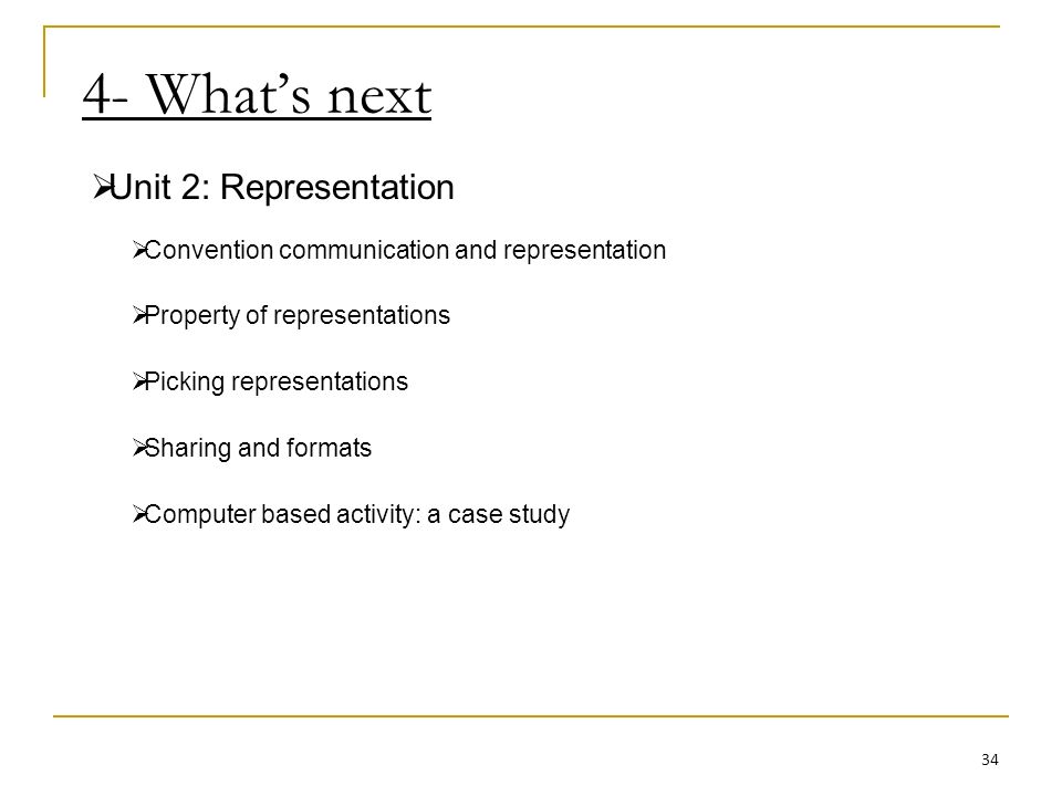4- Whats next Unit 2: Representation Convention communication and representation Property of representations Picking representations Sharing and formats Computer based activity: a case study 34
