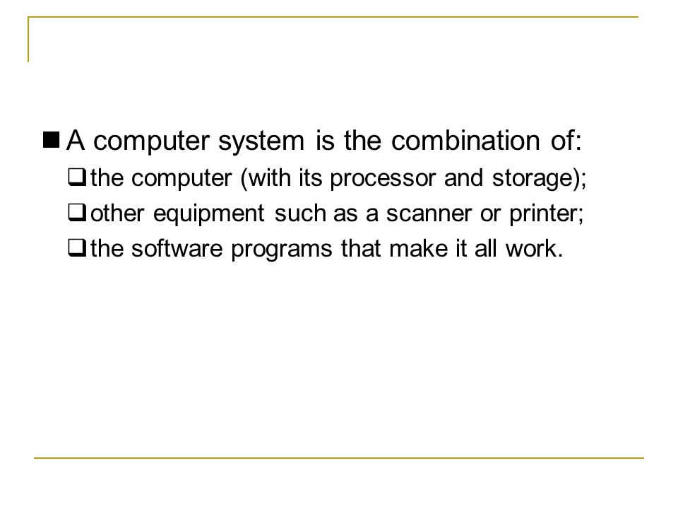 A computer system is the combination of: the computer (with its processor and storage); other equipment such as a scanner or printer; the software programs that make it all work.
