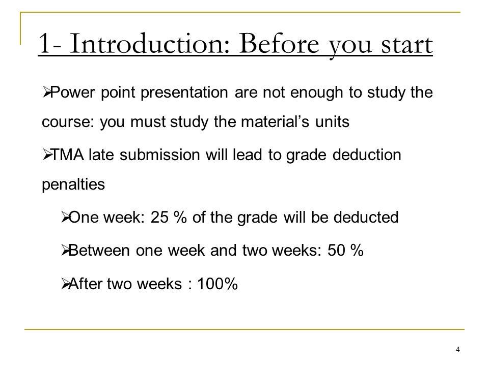 1- Introduction: Before you start Power point presentation are not enough to study the course: you must study the materials units TMA late submission will lead to grade deduction penalties One week: 25 % of the grade will be deducted Between one week and two weeks: 50 % After two weeks : 100% 4