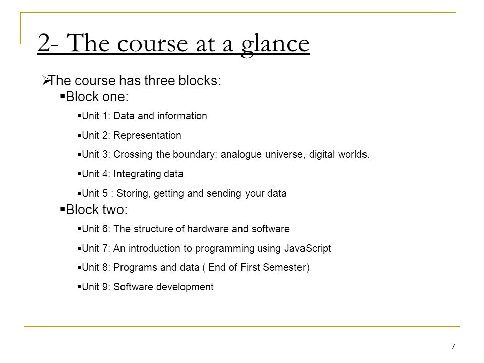 2- The course at a glance The course has three blocks: Block one: Unit 1: Data and information Unit 2: Representation Unit 3: Crossing the boundary: analogue universe, digital worlds.