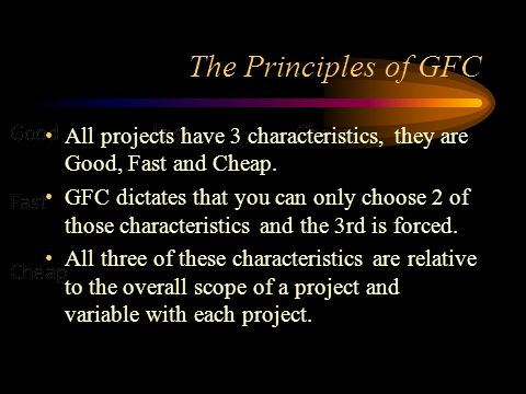 The Principles of GFC All projects have 3 characteristics, they are Good, Fast and Cheap.