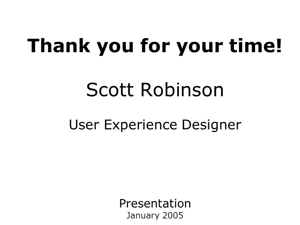 Thank you for your time! Scott Robinson User Experience Designer Presentation January 2005