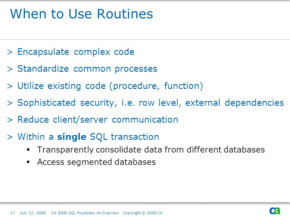 17July 22, 2008 CA IDMS SQL Routines: An Overview Copyright © 2008 CA When to Use Routines >Encapsulate complex code >Standardize common processes >Utilize existing code (procedure, function) >Sophisticated security, i.e.