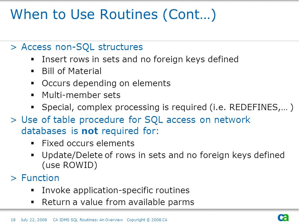 18July 22, 2008 CA IDMS SQL Routines: An Overview Copyright © 2008 CA When to Use Routines (Cont…) >Access non-SQL structures Insert rows in sets and no foreign keys defined Bill of Material Occurs depending on elements Multi-member sets Special, complex processing is required (i.e.