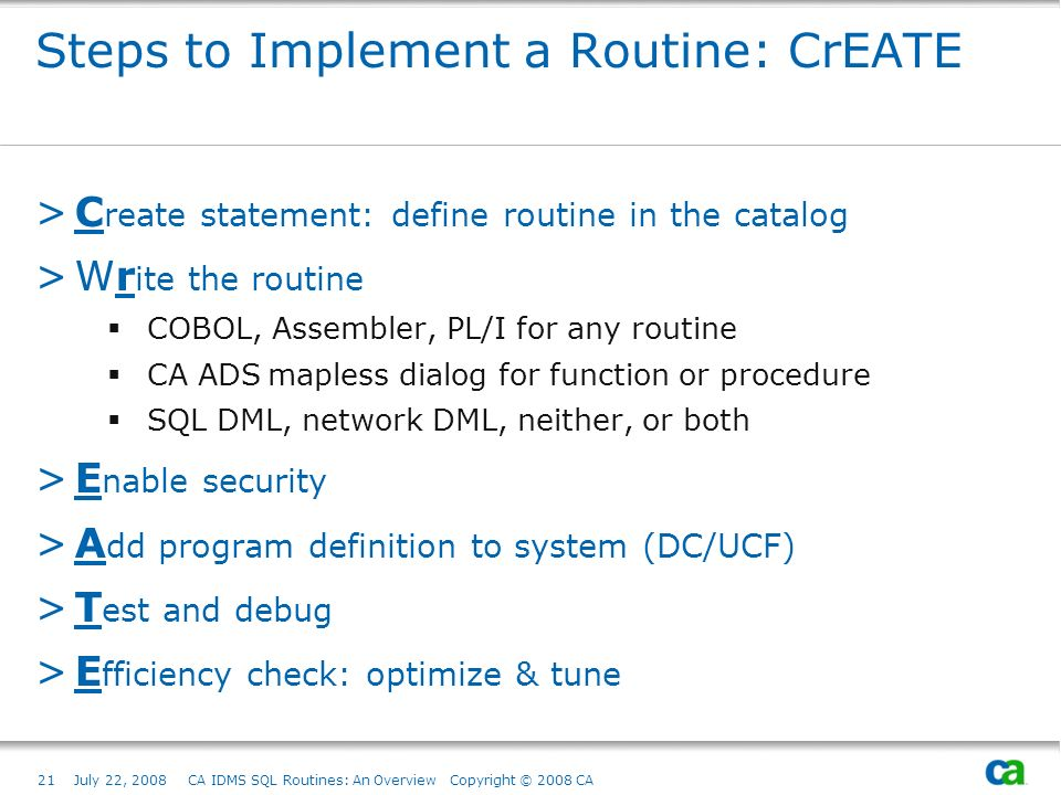 21July 22, 2008 CA IDMS SQL Routines: An Overview Copyright © 2008 CA Steps to Implement a Routine: CrEATE >C reate statement: define routine in the catalog >Wr ite the routine COBOL, Assembler, PL/I for any routine CA ADS mapless dialog for function or procedure SQL DML, network DML, neither, or both >E nable security >A dd program definition to system (DC/UCF) >T est and debug >E fficiency check: optimize & tune