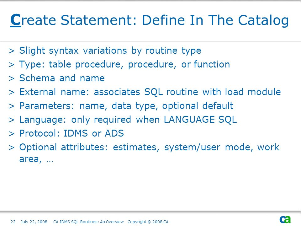 22July 22, 2008 CA IDMS SQL Routines: An Overview Copyright © 2008 CA C reate Statement: Define In The Catalog >Slight syntax variations by routine type >Type: table procedure, procedure, or function >Schema and name >External name: associates SQL routine with load module >Parameters: name, data type, optional default >Language: only required when LANGUAGE SQL >Protocol: IDMS or ADS >Optional attributes: estimates, system/user mode, work area, …