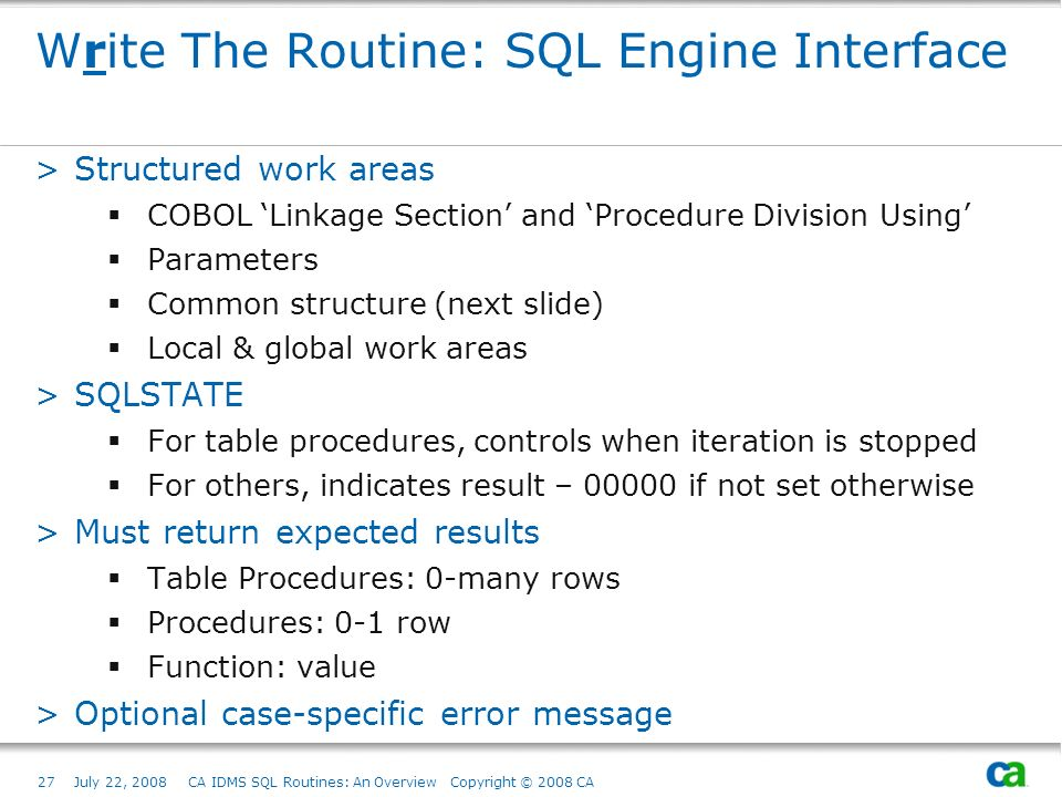 27July 22, 2008 CA IDMS SQL Routines: An Overview Copyright © 2008 CA Write The Routine: SQL Engine Interface >Structured work areas COBOL Linkage Section and Procedure Division Using Parameters Common structure (next slide) Local & global work areas >SQLSTATE For table procedures, controls when iteration is stopped For others, indicates result – 00000 if not set otherwise >Must return expected results Table Procedures: 0-many rows Procedures: 0-1 row Function: value >Optional case-specific error message