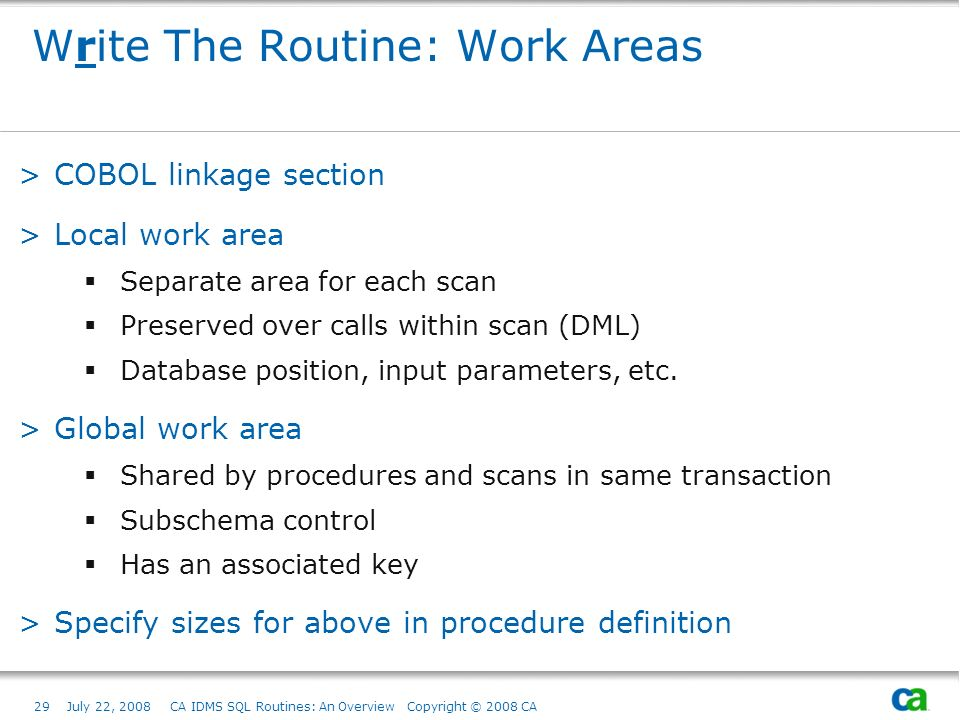 29July 22, 2008 CA IDMS SQL Routines: An Overview Copyright © 2008 CA Write The Routine: Work Areas >COBOL linkage section >Local work area Separate area for each scan Preserved over calls within scan (DML) Database position, input parameters, etc.