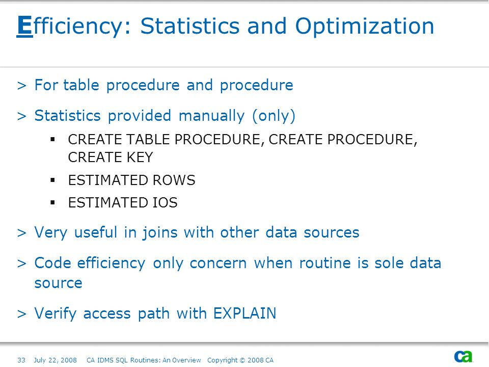 33July 22, 2008 CA IDMS SQL Routines: An Overview Copyright © 2008 CA E fficiency: Statistics and Optimization >For table procedure and procedure >Statistics provided manually (only) CREATE TABLE PROCEDURE, CREATE PROCEDURE, CREATE KEY ESTIMATED ROWS ESTIMATED IOS >Very useful in joins with other data sources >Code efficiency only concern when routine is sole data source >Verify access path with EXPLAIN