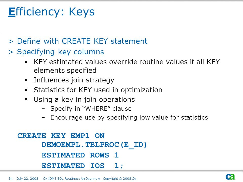 34July 22, 2008 CA IDMS SQL Routines: An Overview Copyright © 2008 CA Efficiency: Keys >Define with CREATE KEY statement >Specifying key columns KEY estimated values override routine values if all KEY elements specified Influences join strategy Statistics for KEY used in optimization Using a key in join operations –Specify in WHERE clause –Encourage use by specifying low value for statistics CREATE KEY EMP1 ON DEMOEMPL.TBLPROC(E_ID) ESTIMATED ROWS 1 ESTIMATED IOS 1;