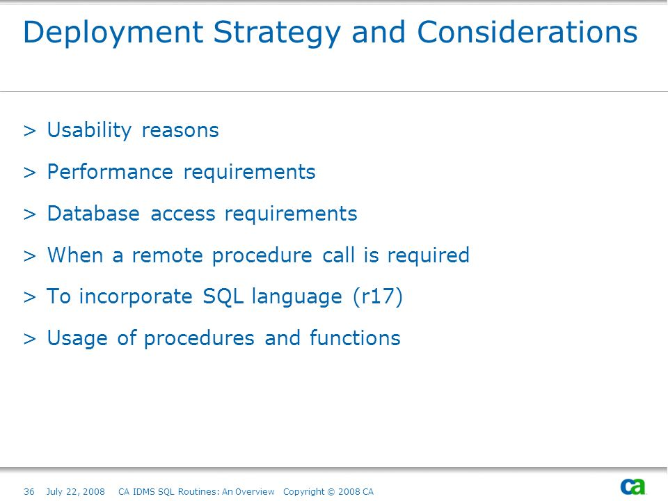 36July 22, 2008 CA IDMS SQL Routines: An Overview Copyright © 2008 CA Deployment Strategy and Considerations >Usability reasons >Performance requirements >Database access requirements >When a remote procedure call is required >To incorporate SQL language (r17) >Usage of procedures and functions