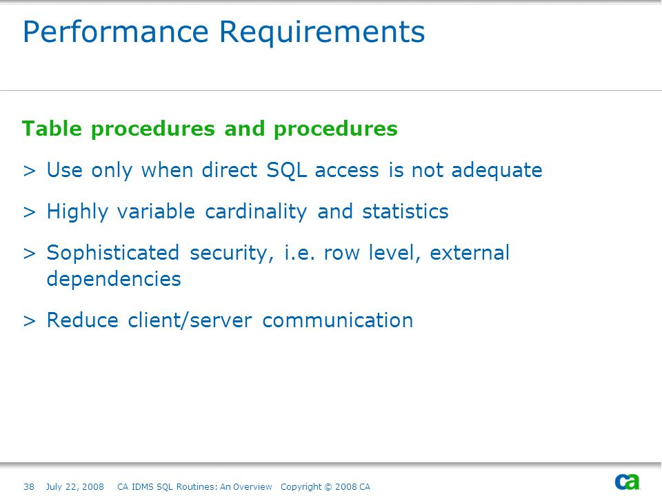38July 22, 2008 CA IDMS SQL Routines: An Overview Copyright © 2008 CA Performance Requirements Table procedures and procedures >Use only when direct SQL access is not adequate >Highly variable cardinality and statistics >Sophisticated security, i.e.