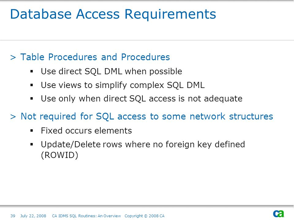 39July 22, 2008 CA IDMS SQL Routines: An Overview Copyright © 2008 CA Database Access Requirements >Table Procedures and Procedures Use direct SQL DML when possible Use views to simplify complex SQL DML Use only when direct SQL access is not adequate >Not required for SQL access to some network structures Fixed occurs elements Update/Delete rows where no foreign key defined (ROWID)