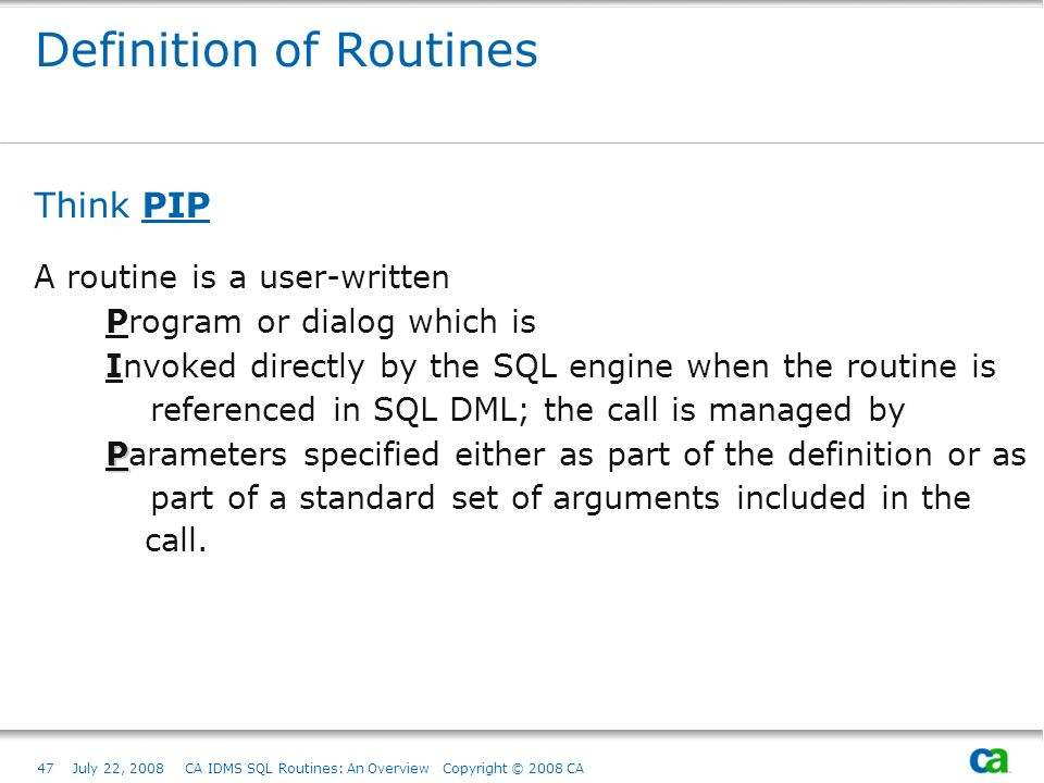 47July 22, 2008 CA IDMS SQL Routines: An Overview Copyright © 2008 CA Definition of Routines Think PIP A routine is a user-written Program or dialog which is Invoked directly by the SQL engine when the routine is referenced in SQL DML; the call is managed by P Parameters specified either as part of the definition or as part of a standard set of arguments included in the call.
