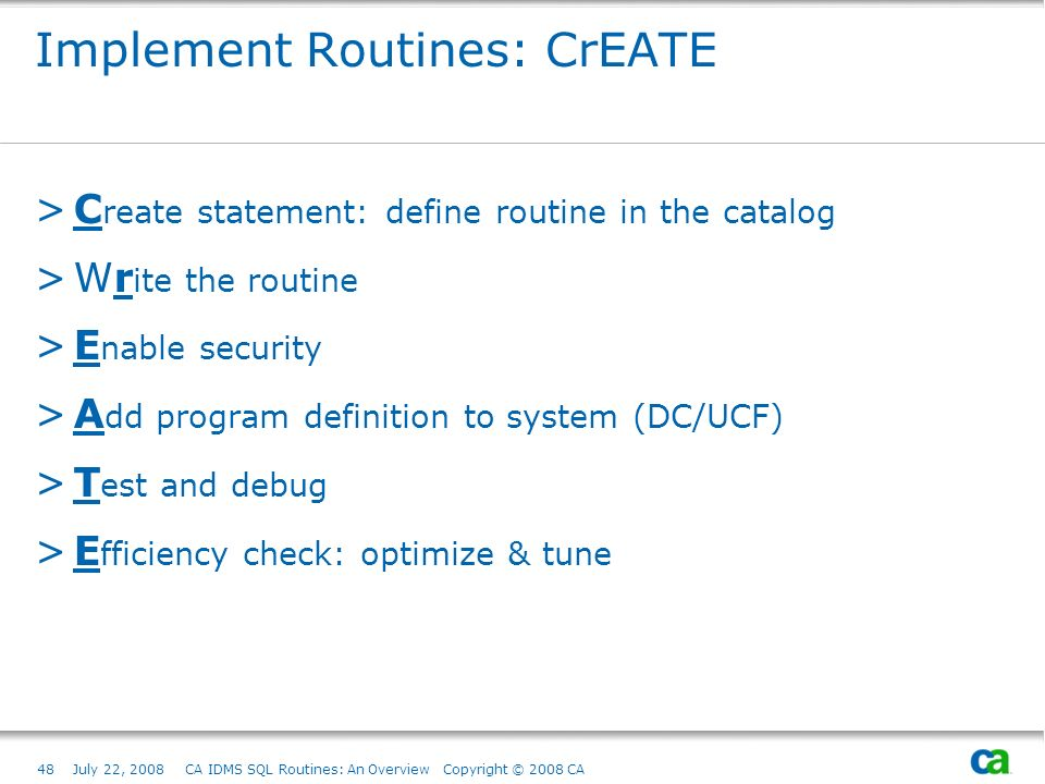 48July 22, 2008 CA IDMS SQL Routines: An Overview Copyright © 2008 CA Implement Routines: CrEATE >C reate statement: define routine in the catalog >Wr ite the routine >E nable security >A dd program definition to system (DC/UCF) >T est and debug >E fficiency check: optimize & tune