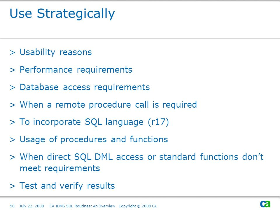 50July 22, 2008 CA IDMS SQL Routines: An Overview Copyright © 2008 CA Use Strategically >Usability reasons >Performance requirements >Database access requirements >When a remote procedure call is required >To incorporate SQL language (r17) >Usage of procedures and functions >When direct SQL DML access or standard functions dont meet requirements >Test and verify results