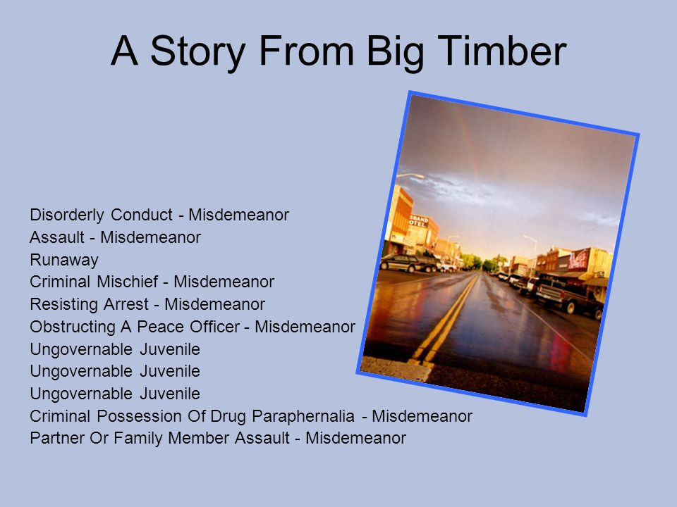 A Story From Big Timber Disorderly Conduct - Misdemeanor Assault - Misdemeanor Runaway Criminal Mischief - Misdemeanor Resisting Arrest - Misdemeanor Obstructing A Peace Officer - Misdemeanor Ungovernable Juvenile Criminal Possession Of Drug Paraphernalia - Misdemeanor Partner Or Family Member Assault - Misdemeanor