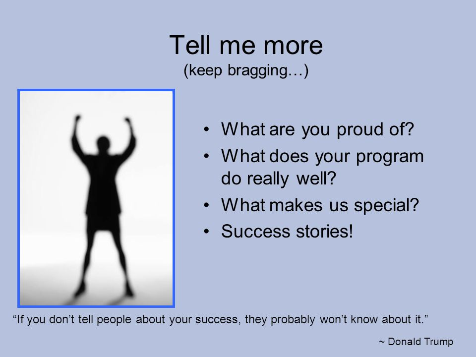 Tell me more (keep bragging…) If you dont tell people about your success, they probably wont know about it.
