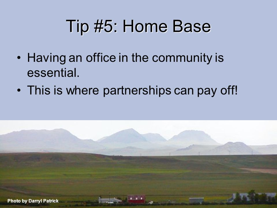 Tip #5: Home Base Having an office in the community is essential.
