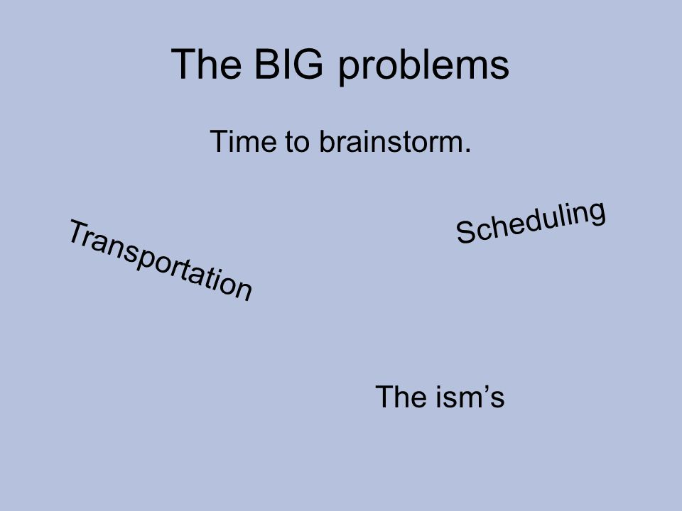 The BIG problems Time to brainstorm. T r a n s p o r t a t i o n S c h e d u l i n g The isms