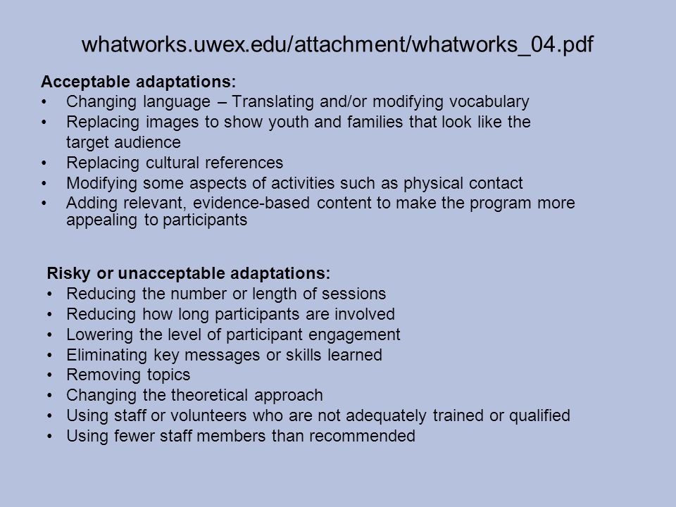 whatworks.uwex.edu/attachment/whatworks_04.pdf Acceptable adaptations: Changing language – Translating and/or modifying vocabulary Replacing images to show youth and families that look like the target audience Replacing cultural references Modifying some aspects of activities such as physical contact Adding relevant, evidence-based content to make the program more appealing to participants Risky or unacceptable adaptations: Reducing the number or length of sessions Reducing how long participants are involved Lowering the level of participant engagement Eliminating key messages or skills learned Removing topics Changing the theoretical approach Using staff or volunteers who are not adequately trained or qualified Using fewer staff members than recommended