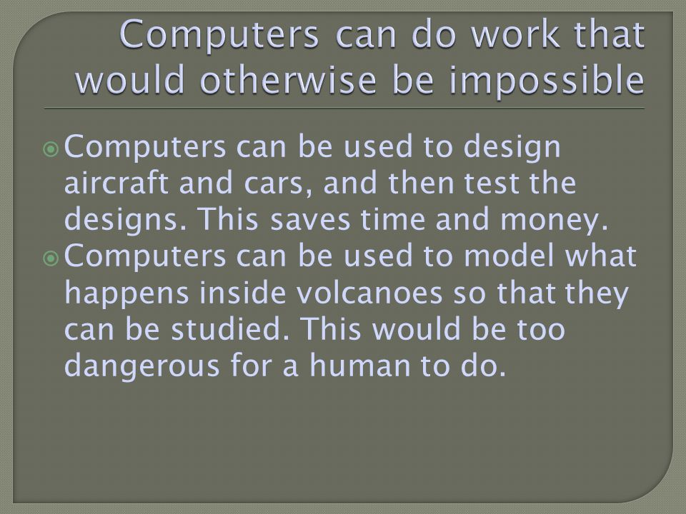 Computers can be used to design aircraft and cars, and then test the designs.
