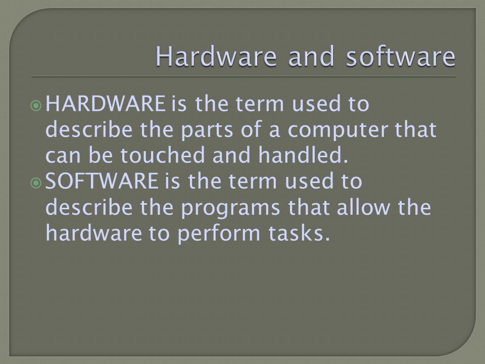 HARDWARE is the term used to describe the parts of a computer that can be touched and handled.