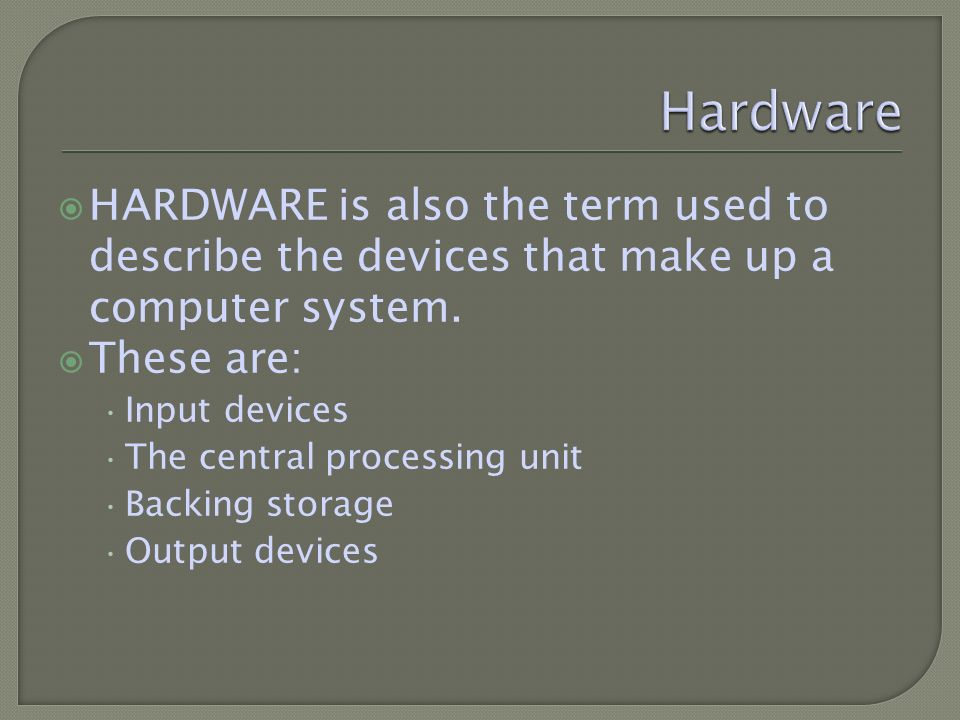 HARDWARE is also the term used to describe the devices that make up a computer system.