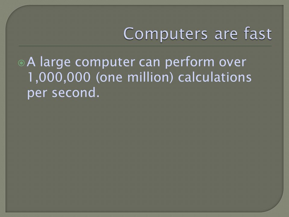 A large computer can perform over 1,000,000 (one million) calculations per second.