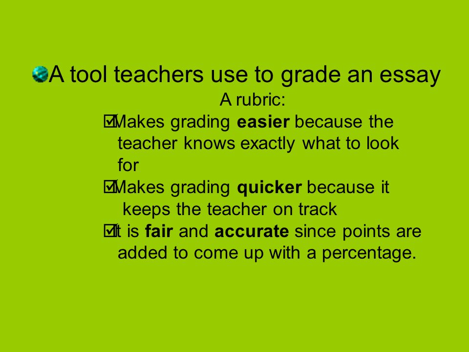 A tool teachers use to grade an essay A rubric: Makes grading easier because the teacher knows exactly what to look for Makes grading quicker because it keeps the teacher on track It is fair and accurate since points are added to come up with a percentage.