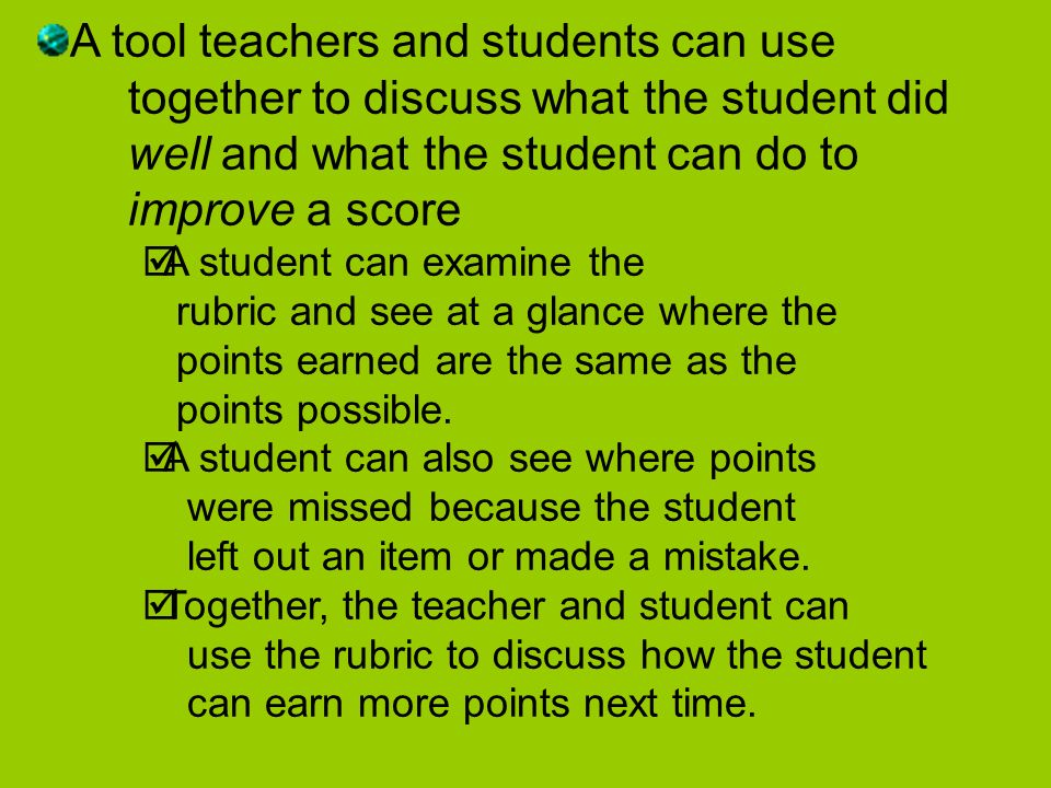 A tool teachers and students can use together to discuss what the student did well and what the student can do to improve a score A student can examine the rubric and see at a glance where the points earned are the same as the points possible.