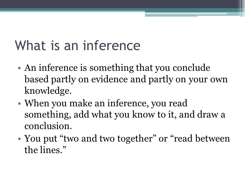 What is an inference An inference is something that you conclude based partly on evidence and partly on your own knowledge.