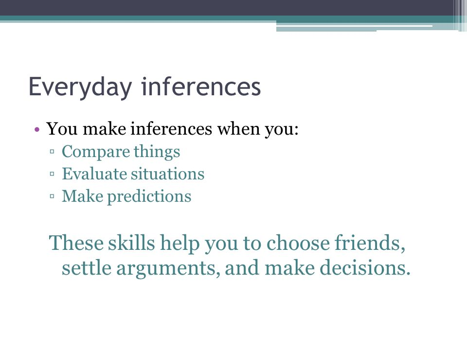 Everyday inferences You make inferences when you: Compare things Evaluate situations Make predictions These skills help you to choose friends, settle arguments, and make decisions.